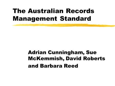 The Australian Records Management Standard Adrian Cunningham, Sue McKemmish, David Roberts and Barbara Reed.