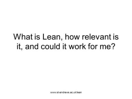 Www.st-andrews.ac.uk/lean What is Lean, how relevant is it, and could it work for me?