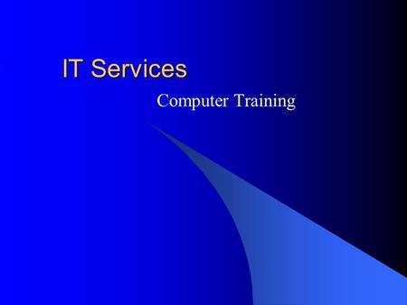 IT Services Computer Training. Introduction Different Ways of Learning Training Materials Training Sessions Training Topics.