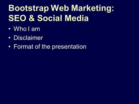 Bootstrap Web Marketing: SEO & Social Media Who I am Disclaimer Format of the presentation.
