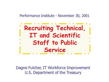 Performance Institute - November 30, 2001 Dagne Fulcher, IT Workforce Improvement U.S. Department of the Treasury Recruiting Technical, IT and Scientific.