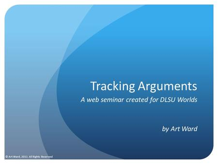 Tracking Arguments A web seminar created for DLSU Worlds by Art Ward © Art Ward, 2011. All Rights Reserved.