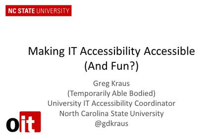 Making IT Accessibility Accessible (And Fun?) Greg Kraus (Temporarily Able Bodied) University IT Accessibility Coordinator North Carolina State University.