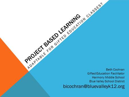 PROJECT BASED LEARNING ADAPTABLE FOR GIFTED EDUCATION CLASSES? Beth Cochran Gifted Education Facilitator Harmony Middle School Blue Valley School District.