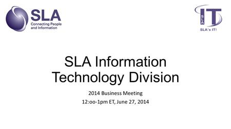 SLA Information Technology Division 2014 Business Meeting 12:oo-1pm ET, June 27, 2014.
