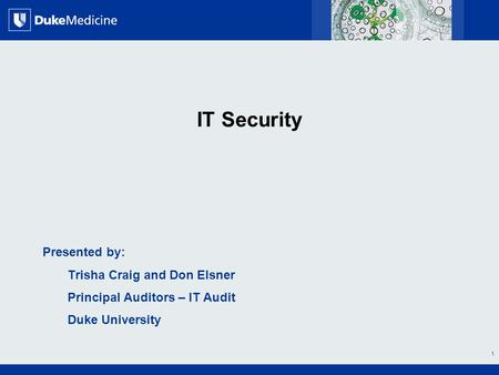 All Rights Reserved, Duke Medicine 2007 IT Security Presented by: Trisha Craig and Don Elsner Principal Auditors – IT Audit Duke University 1.