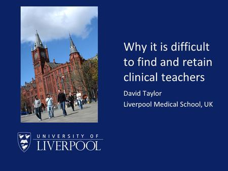 Why it is difficult to find and retain clinical teachers David Taylor Liverpool Medical School, UK.
