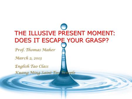 THE ILLUSIVE PRESENT MOMENT: DOES IT ESCAPE YOUR GRASP? Prof. Thomas Maher March 2, 2013 English Tao Class Kuang Ming Saint Tao Temple.