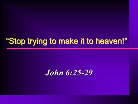 """Stop trying to make it to heaven!"" John 6:25-29."