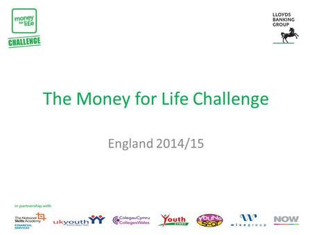 The Money for Life Challenge England 2014/15. What is the Money for Life Challenge? The Money for Life Challenge is a national competition to find the.