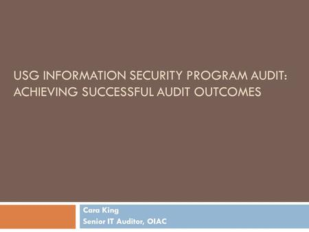 USG INFORMATION SECURITY PROGRAM AUDIT: ACHIEVING SUCCESSFUL AUDIT OUTCOMES Cara King Senior IT Auditor, OIAC.