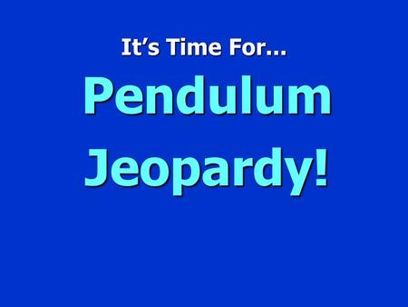 It's Time For... Pendulum Jeopardy!.