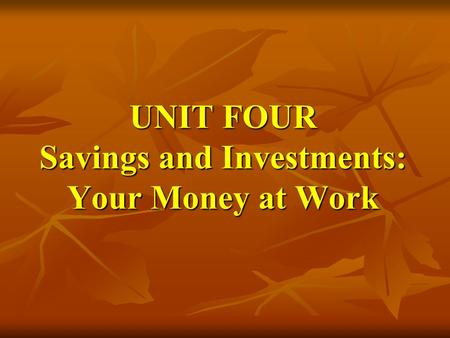 UNIT FOUR Savings and Investments: Your Money at Work
