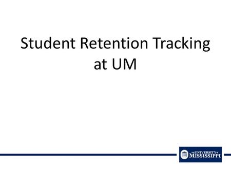 Student Retention Tracking at UM. How to Define Student Success or Student Retention: First Year Retention (& Second, Third, etc. Year Persistence) Success.