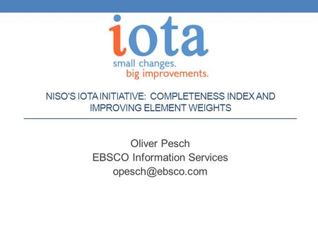 NISO'S IOTA INITIATIVE: COMPLETENESS INDEX AND IMPROVING ELEMENT WEIGHTS Oliver Pesch EBSCO Information Services
