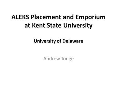 ALEKS Placement and Emporium at Kent State University University of Delaware Andrew Tonge.