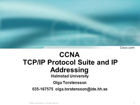 1 © 2003, Cisco Systems, Inc. All rights reserved. CCNA TCP/IP Protocol Suite and IP Addressing Halmstad University Olga Torstensson 035-167575