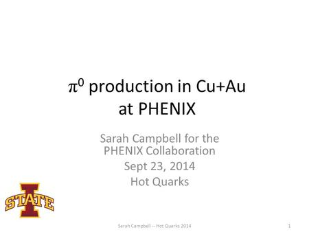 Π 0 production in Cu+Au at PHENIX Sarah Campbell for the PHENIX Collaboration Sept 23, 2014 Hot Quarks Sarah Campbell -- Hot Quarks 20141.