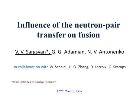 Influence of the neutron-pair transfer on fusion V. V. Sargsyan*, G. G. Adamian, N. V. Antonenko In collaboration with W. Scheid, H. Q. Zhang, D. Lacroix,