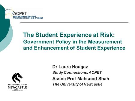 The Student Experience at Risk: Government Policy in the Measurement and Enhancement of Student Experience Dr Laura Hougaz Study Connections, ACPET Assoc.