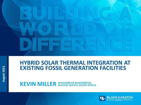 August 2013 MANAGER OF ENGINEERING, BLACK & VEATCH, SOUTH AFRICA KEVIN MILLER <strong>HYBRID</strong> <strong>SOLAR</strong> THERMAL INTEGRATION AT EXISTING FOSSIL GENERATION FACILITIES.