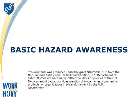 "BASIC HAZARD AWARENESS ""This material was produced under the grant SH-20839-SHO from the Occupational Safety and Health Administration, U.S. Department."