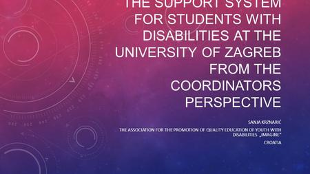 THE SUPPORT SYSTEM FOR STUDENTS WITH DISABILITIES AT THE UNIVERSITY OF ZAGREB FROM THE COORDINATORS PERSPECTIVE SANJA KRZNARIĆ THE ASSOCIATION FOR THE.