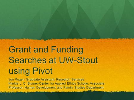 Grant and Funding Searches at UW-Stout using Pivot Jon Ruger- Graduate Assistant, Research Services Markie L. C. Blumer-Center for Applied Ethics Scholar,