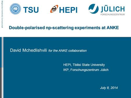 Mitglied der Helmholtz-Gemeinschaft TSU HEPI Double-polarised np-scattering experiments at ANKE David Mchedlishvili for the ANKE collaboration HEPI, Tbilisi.