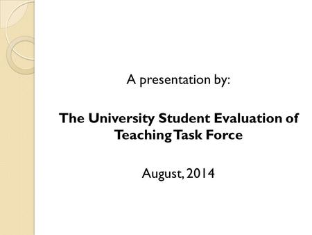A presentation by: The University Student Evaluation of Teaching Task Force August, 2014.