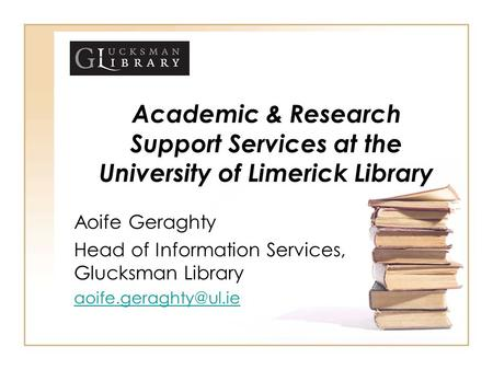 Academic & Research Support Services at the University of Limerick Library Aoife Geraghty Head of Information Services, Glucksman Library aoife.geraghty@ul.ie.