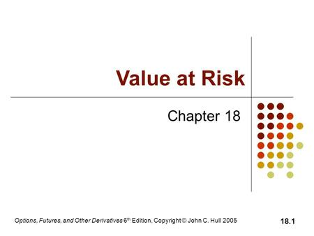 Options, Futures, and Other Derivatives 6 th Edition, Copyright © John C. Hull 2005 18.1 Chapter 18 Value at Risk.