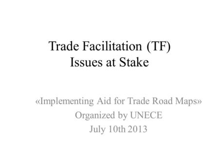 Trade Facilitation (TF) Issues at Stake «Implementing Aid for Trade Road Maps» Organized by UNECE July 10th 2013.