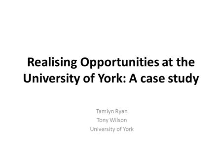 Realising Opportunities at the University of York: A case study Tamlyn Ryan Tony Wilson University of York.