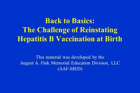 Back to Basics: The Challenge of Reinstating Hepatitis B Vaccination at Birth This material was developed by the August A. Fink Memorial Education Division,
