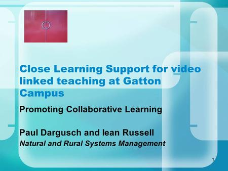 1 Close Learning Support for video linked teaching at Gatton Campus Promoting Collaborative Learning Paul Dargusch and Iean Russell Natural and Rural Systems.