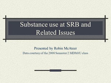 Substance use at SRB and Related Issues Presented by Robin McAteer Data courtesy of the 2008 Semester 2 MDM4U class.