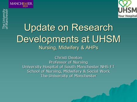 Update on Research Developments at UHSM Nursing, Midwifery & AHPs Christi Deaton Professor of Nursing University Hospital of South Manchester NHS FT School.