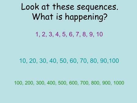 Look at these sequences. What is happening? 1, 2, 3, 4, 5, 6, 7, 8, 9, 10 10, 20, 30, 40, 50, 60, 70, 80, 90,100 100, 200, 300, 400, 500, 600, 700, 800,