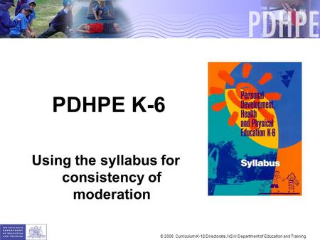 PDHPE K-6 Using the syllabus for consistency of moderation © 2006 Curriculum K-12 Directorate, NSW Department of Education and Training.