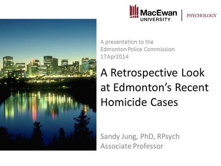 A Retrospective Look at Edmonton's Recent Homicide Cases Sandy Jung, PhD, RPsych Associate Professor A presentation to the Edmonton Police Commission 17Apr2014.