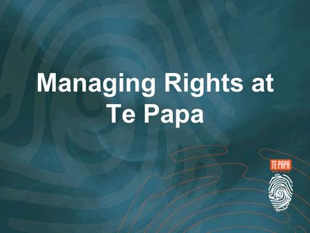 Managing Rights at Te Papa. Introduction Rights Te Papa today How we got here What the Rights Module looks like Future Advances.