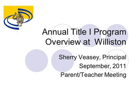 Annual Title I Program Overview at Williston Sherry Veasey, Principal September, 2011 Parent/Teacher Meeting.