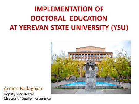 IMPLEMENTATION OF DOCTORAL EDUCATION AT YEREVAN STATE UNIVERSITY (YSU) Armen Budaghyan Deputy-Vice Rector Director of Quality Assurance.