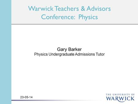 Warwick Teachers & Advisors Conference: Physics Gary Barker Physics Undergraduate Admissions Tutor 23-05-14.