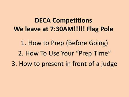 "DECA Competitions We leave at 7:30AM!!!!! Flag Pole 1.How to Prep (Before Going) 2.How To Use Your ""Prep Time"" 3.How to present in front of a judge."