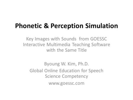 Phonetic & Perception Simulation Key Images with Sounds from GOESSC Interactive Multimedia Teaching Software with the Same Title Byoung W. Kim, Ph.D.
