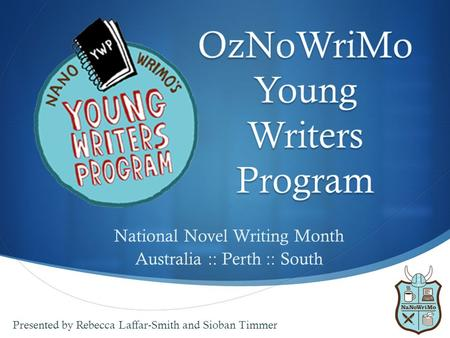  National Novel Writing Month Australia :: Perth :: South Presented by Rebecca Laffar-Smith and Sioban Timmer.