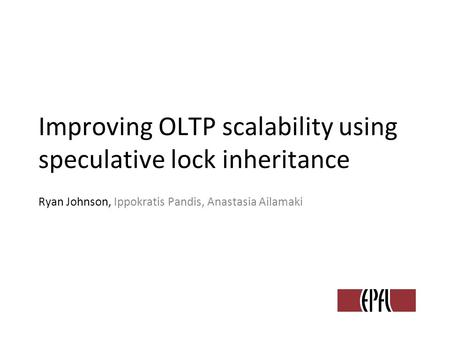 Improving OLTP scalability using speculative lock inheritance Ryan Johnson, Ippokratis Pandis, Anastasia Ailamaki.