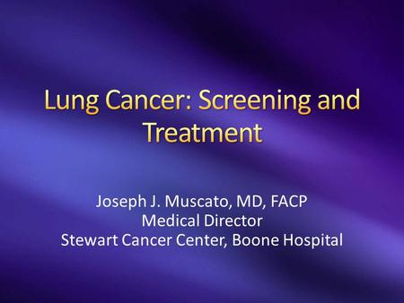 Joseph J. Muscato, MD, FACP Medical Director Stewart Cancer Center, Boone Hospital.